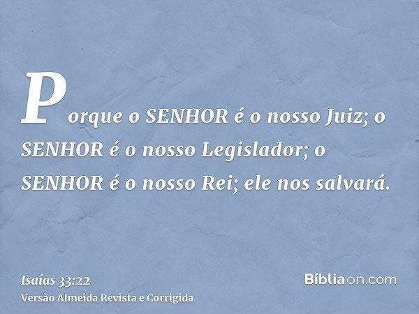 Porque o SENHOR é o nosso Juiz; o SENHOR é o nosso Legislador; o SENHOR é o nosso Rei; ele nos salvará.