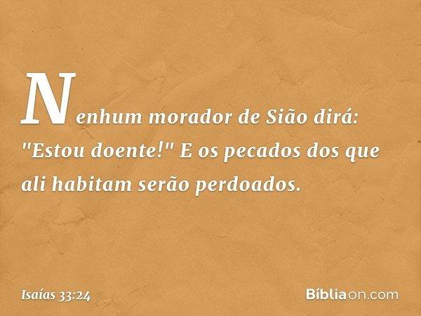 """Nenhum morador de Sião dirá: """"Estou doente!"""" E os pecados dos que ali habitam serão perdoados. -- Isaías 33:24"""