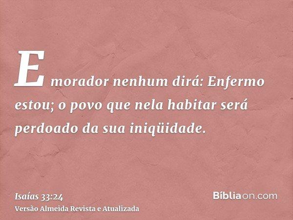 E morador nenhum dirá: Enfermo estou; o povo que nela habitar será perdoado da sua iniqüidade.