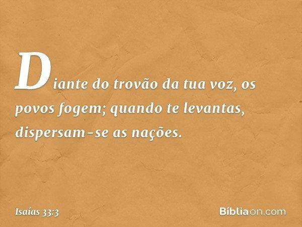 Diante do trovão da tua voz, os povos fogem; quando te levantas, dispersam-se as nações. -- Isaías 33:3