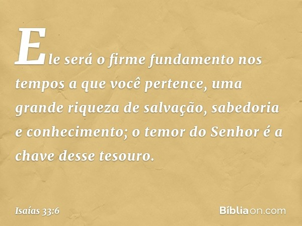 Ele será o firme fundamento nos tempos a que você pertence, uma grande riqueza de salvação, sabedoria e conhecimento; o temor do Senhor é a chave desse tesouro.