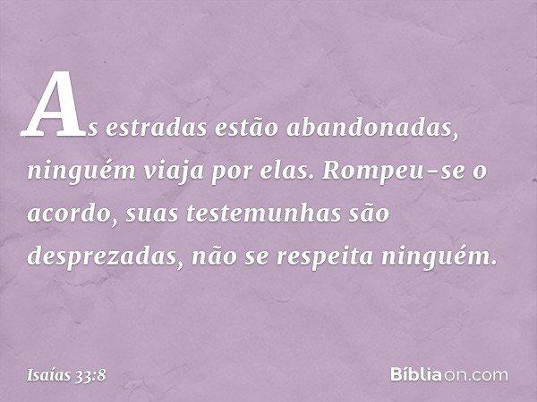 As estradas estão abandonadas, ninguém viaja por elas. Rompeu-se o acordo, suas testemunhas são desprezadas, não se respeita ninguém. -- Isaías 33:8