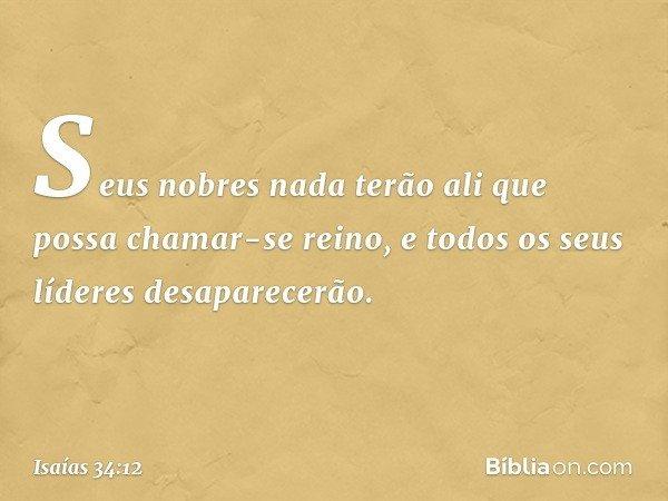 Seus nobres nada terão ali que possa chamar-se reino, e todos os seus líderes desaparecerão. -- Isaías 34:12