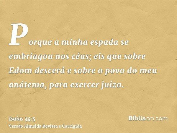 Porque a minha espada se embriagou nos céus; eis que sobre Edom descerá e sobre o povo do meu anátema, para exercer juízo.