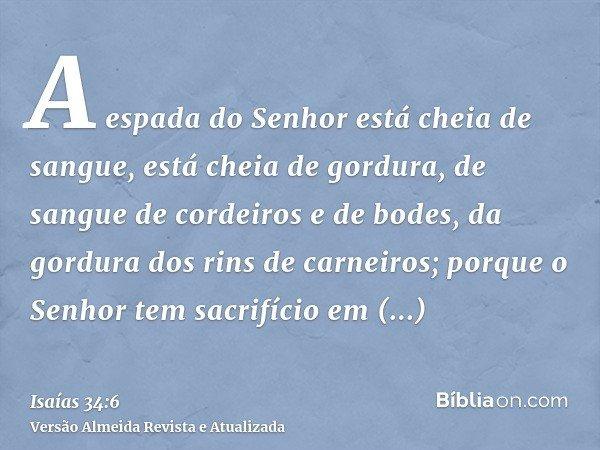 A espada do Senhor está cheia de sangue, está cheia de gordura, de sangue de cordeiros e de bodes, da gordura dos rins de carneiros; porque o Senhor tem sacrifí