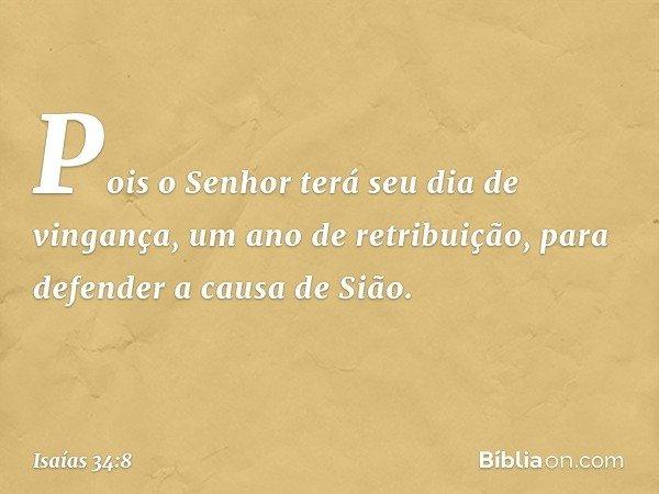 Pois o Senhor terá seu dia de vingança, um ano de retribuição, para defender a causa de Sião. -- Isaías 34:8