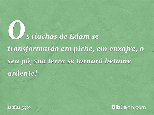 Os riachos de Edom se transformarão em piche, em enxofre, o seu pó; sua terra se tornará betume ardente! -- Isaías 34:9