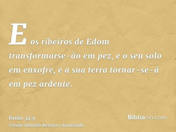 E os ribeiros de Edom transformarse-ão em pez, e o seu solo em enxofre, e a sua terra tornar-se-á em pez ardente.