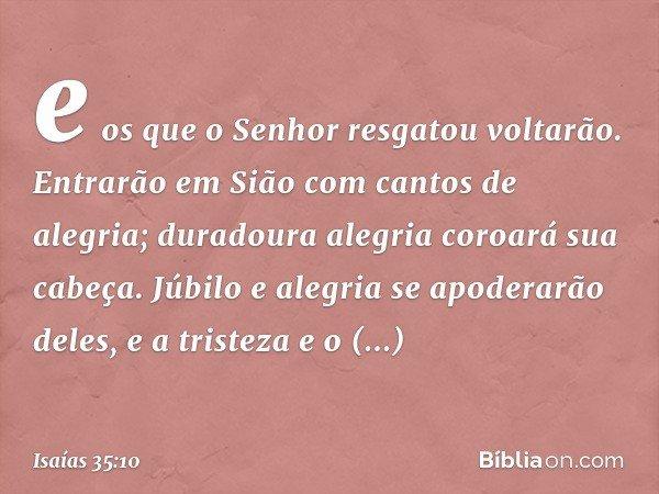 e os que o Senhor resgatou voltarão. Entrarão em Sião com cantos de alegria; duradoura alegria coroará sua cabeça. Júbilo e alegria se apoderarão deles, e a tri