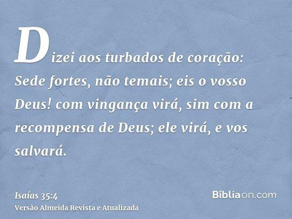 Dizei aos turbados de coração: Sede fortes, não temais; eis o vosso Deus! com vingança virá, sim com a recompensa de Deus; ele virá, e vos salvará.