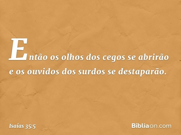 Então os olhos dos cegos se abrirão e os ouvidos dos surdos se destaparão. -- Isaías 35:5
