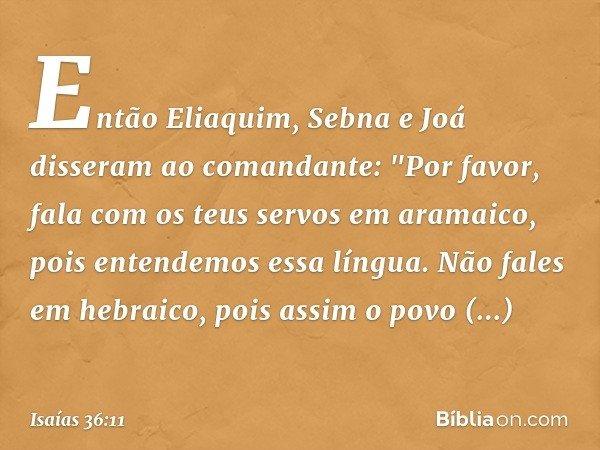 """Então Eliaquim, Sebna e Joá disseram ao comandante: """"Por favor, fala com os teus servos em aramaico, pois entendemos essa língua. Não fales em hebraico, pois as"""