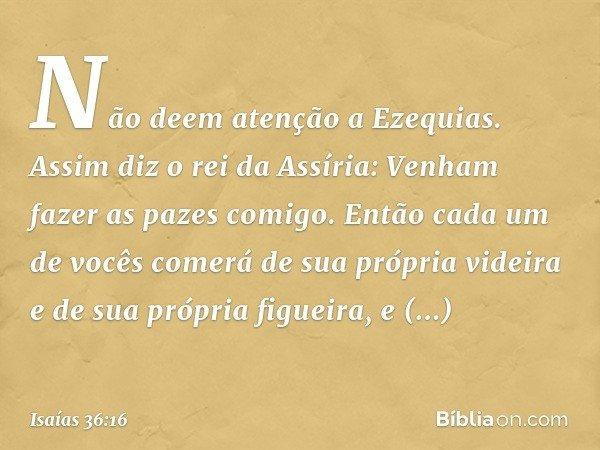 """""""Não deem atenção a Ezequias. Assim diz o rei da Assíria: 'Venham fazer as pazes comigo. Então cada um de vocês comerá de sua própria videira e de sua própria f"""
