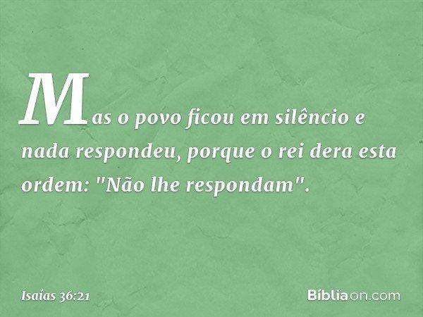 Mas o povo ficou em silêncio e nada respondeu, porque o rei dera esta ordem: