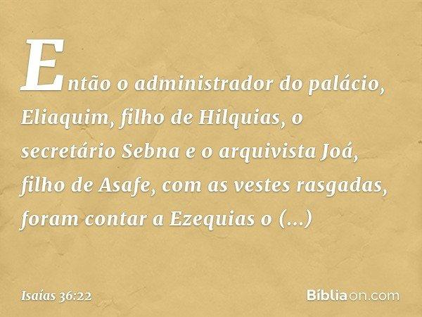 Então o administrador do palácio, Eliaquim, filho de Hilquias, o secretário Sebna e o arquivista Joá, filho de Asafe, com as vestes rasgadas, foram contar a Eze
