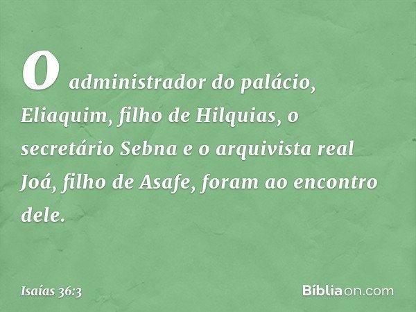 o administrador do palácio, Eliaquim, filho de Hilquias, o secretário Sebna e o arquivista real Joá, filho de Asafe, foram ao encontro dele. -- Isaías 36:3