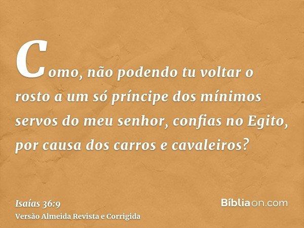 Como, não podendo tu voltar o rosto a um só príncipe dos mínimos servos do meu senhor, confias no Egito, por causa dos carros e cavaleiros?