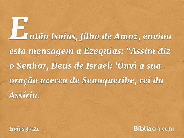 """Então Isaías, filho de Amoz, enviou esta mensagem a Ezequias: """"Assim diz o Senhor, Deus de Israel: 'Ouvi a sua oração acerca de Senaqueribe, rei da Assíria. --"""