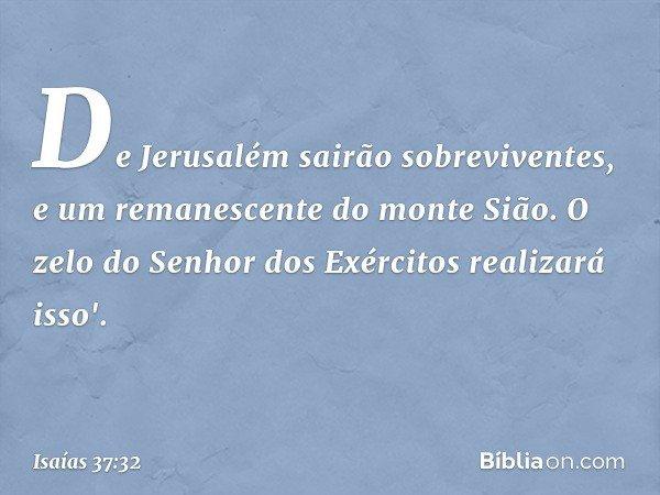 De Jerusalém sairão sobreviventes, e um remanescente do monte Sião. O zelo do Senhor dos Exércitos realizará isso'. -- Isaías 37:32