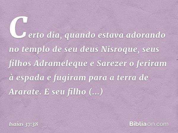 Certo dia, quando estava adorando no templo de seu deus Nisroque, seus filhos Adrameleque e Sarezer o feriram à espada e fugiram para a terra de Ararate. E seu
