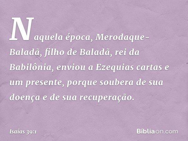 Naquela época, Merodaque-Baladã, filho de Baladã, rei da Babilônia, enviou a Ezequias cartas e um presente, porque soubera de sua doença e de sua recuperação. -