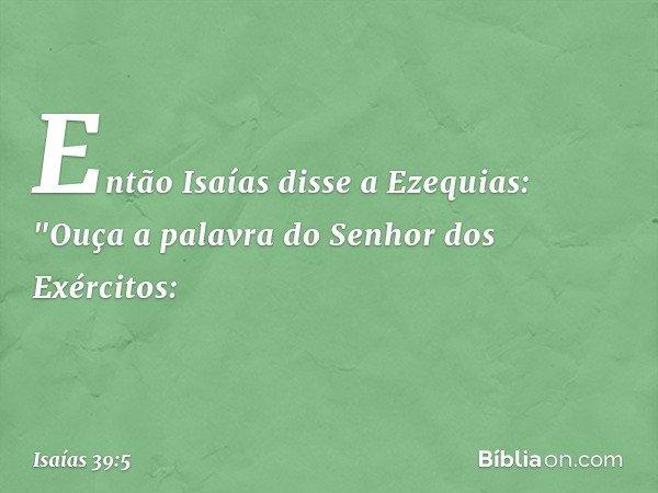 """Então Isaías disse a Ezequias: """"Ouça a palavra do Senhor dos Exércitos: -- Isaías 39:5"""