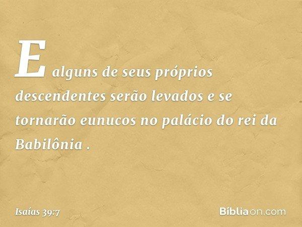 """'E alguns de seus próprios descendentes serão levados e se tornarão eunucos no palácio do rei da Babilônia' """". -- Isaías 39:7"""