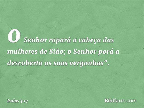 """o Senhor rapará a cabeça das mulheres de Sião; o Senhor porá a descoberto as suas vergonhas"""". -- Isaías 3:17"""