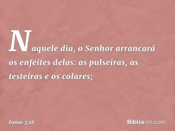 Naquele dia, o Senhor arrancará os enfeites delas: as pulseiras, as testeiras e os colares; -- Isaías 3:18
