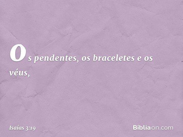 os pendentes, os braceletes e os véus, -- Isaías 3:19