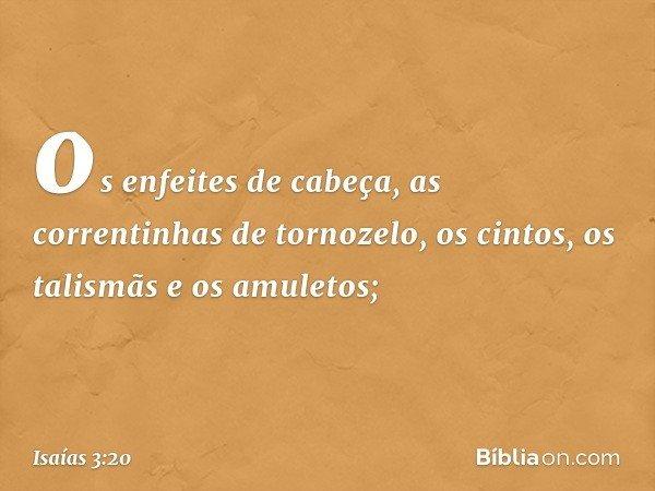 os enfeites de cabeça, as correntinhas de tornozelo, os cintos, os talismãs e os amuletos; -- Isaías 3:20
