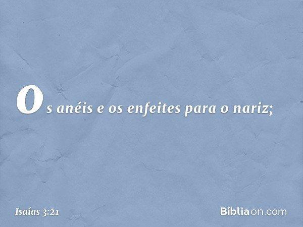 os anéis e os enfeites para o nariz; -- Isaías 3:21