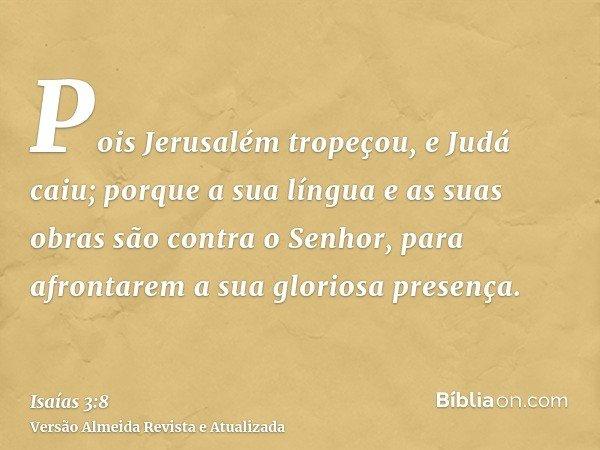 Pois Jerusalém tropeçou, e Judá caiu; porque a sua língua e as suas obras são contra o Senhor, para afrontarem a sua gloriosa presença.