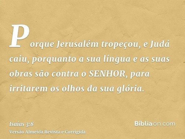 Porque Jerusalém tropeçou, e Judá caiu, porquanto a sua língua e as suas obras são contra o SENHOR, para irritarem os olhos da sua glória.