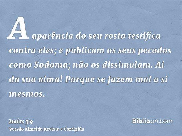A aparência do seu rosto testifica contra eles; e publicam os seus pecados como Sodoma; não os dissimulam. Ai da sua alma! Porque se fazem mal a si mesmos.