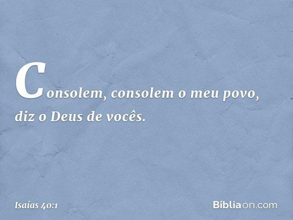 Consolem, consolem o meu povo, diz o Deus de vocês. -- Isaías 40:1