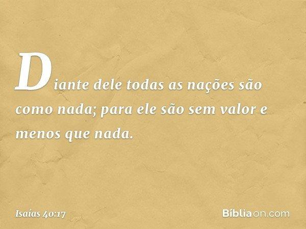 Diante dele todas as nações são como nada; para ele são sem valor e menos que nada. -- Isaías 40:17