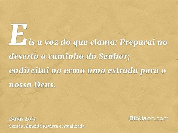 Eis a voz do que clama: Preparai no deserto o caminho do Senhor; endireitai no ermo uma estrada para o nosso Deus.