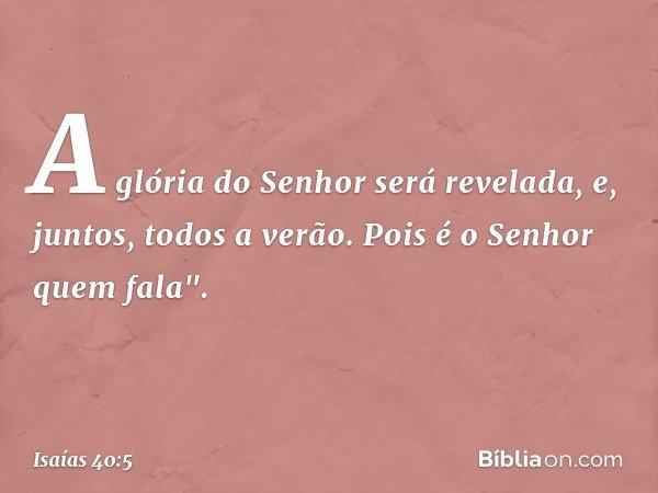 A glória do Senhor será revelada, e, juntos, todos a verão. Pois é o Senhor quem fala