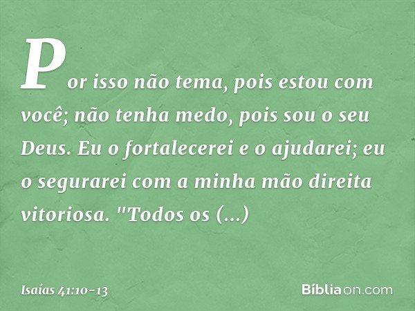 Por isso não tema, pois estou com você; não tenha medo, pois sou o seu Deus. Eu o fortalecerei e o ajudarei; eu o segurarei com a minha mão direita vitoriosa.
