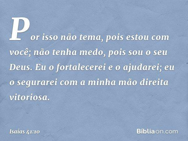 Por isso não tema, pois estou com você; não tenha medo, pois sou o seu Deus. Eu o fortalecerei e o ajudarei; eu o segurarei com a minha mão direita vitoriosa. -