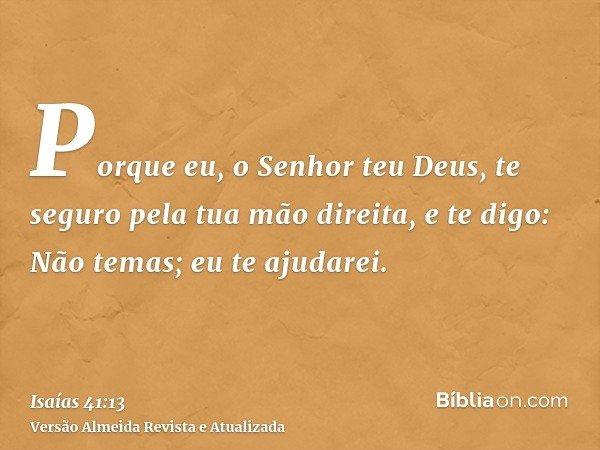 Porque eu, o Senhor teu Deus, te seguro pela tua mão direita, e te digo: Não temas; eu te ajudarei.