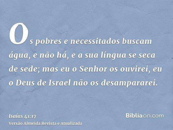 Os pobres e necessitados buscam água, e não há, e a sua língua se seca de sede; mas eu o Senhor os ouvirei, eu o Deus de Israel não os desampararei.