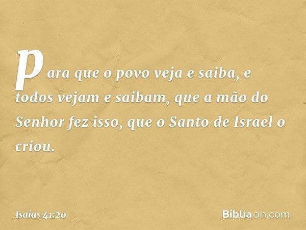 para que o povo veja e saiba, e todos vejam e saibam, que a mão do Senhor fez isso, que o Santo de Israel o criou. -- Isaías 41:20