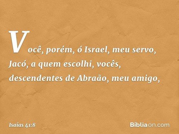 """""""Você, porém, ó Israel, meu servo, Jacó, a quem escolhi, vocês, descendentes de Abraão, meu amigo, -- Isaías 41:8"""