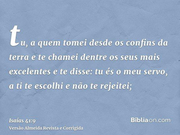 tu, a quem tomei desde os confins da terra e te chamei dentre os seus mais excelentes e te disse: tu és o meu servo, a ti te escolhi e não te rejeitei;