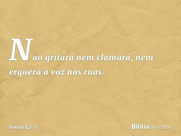Não gritará nem clamará, nem erguerá a voz nas ruas. -- Isaías 42:2