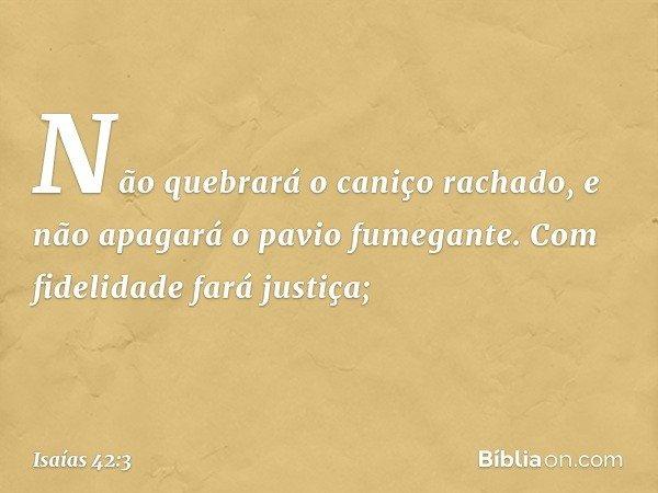 Não quebrará o caniço rachado, e não apagará o pavio fumegante. Com fidelidade fará justiça; -- Isaías 42:3