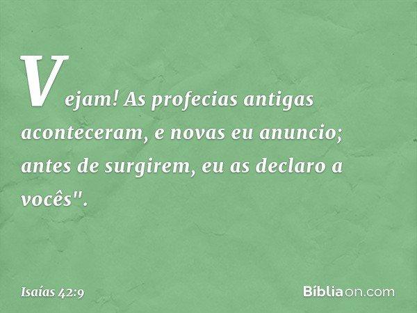 """Vejam! As profecias antigas aconteceram, e novas eu anuncio; antes de surgirem, eu as declaro a vocês"""". -- Isaías 42:9"""