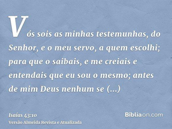 Vós sois as minhas testemunhas, do Senhor, e o meu servo, a quem escolhi; para que o saibais, e me creiais e entendais que eu sou o mesmo; antes de mim Deus nen